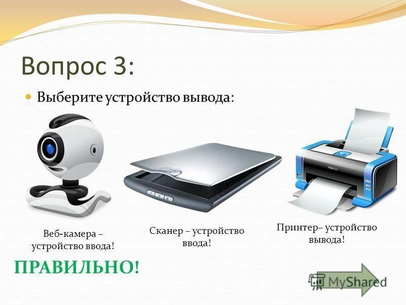 Вопрос 3: Выберите устройство вывода: Веб-камера – устройство ввода! Сканер – устройство ввода! Принтер– устройство вывода! ПРАВИЛЬНО!