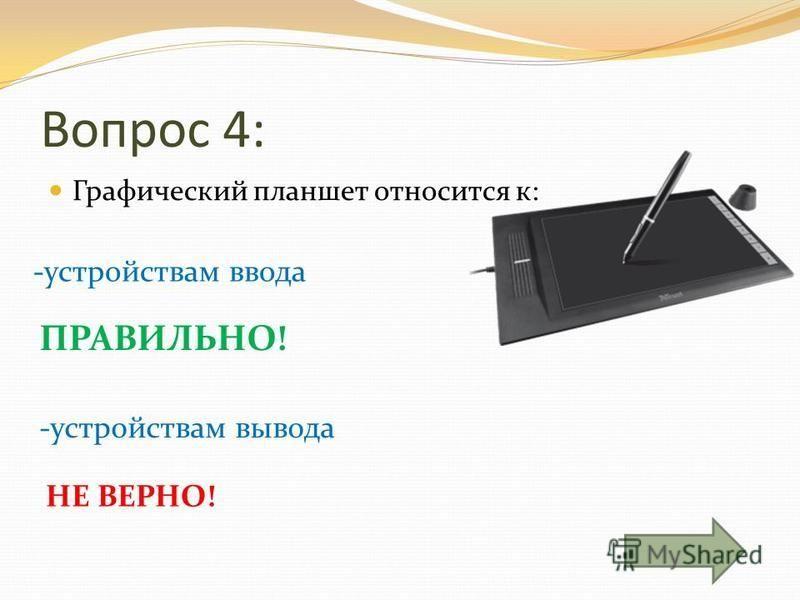 Вопрос 4: Графический планшет относится к: -устройствам ввода -устройствам вывода ПРАВИЛЬНО! НЕ ВЕРНО!