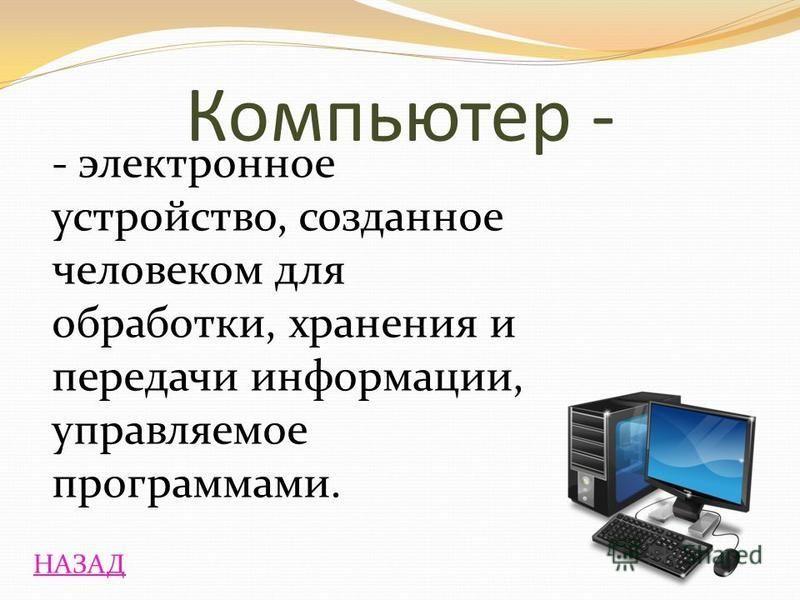 НАЗАД - электронное устройство, созданное человеком для обработки, хранения и передачи информации, управляемое программами. Компьютер -