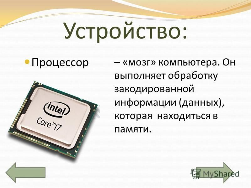 Устройство: Процессор – «мозг» компьютера. Он выполняет обработку закодированной информации (данных), которая находиться в памяти.