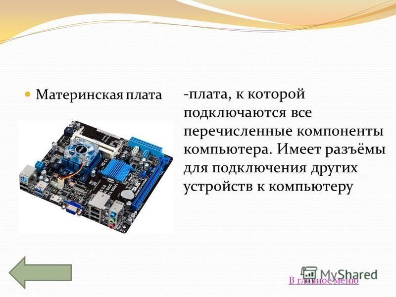 Материнская плата -плата, к которой подключаются все перечисленные компоненты компьютера. Имеет разъёмы для подключения других устройств к компьютеру В главное меню