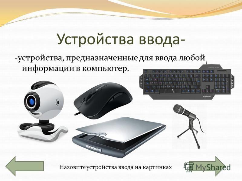 Устройства ввода- -устройства, предназначенные для ввода любой информации в компьютер. Назовите устройства ввода на картинках