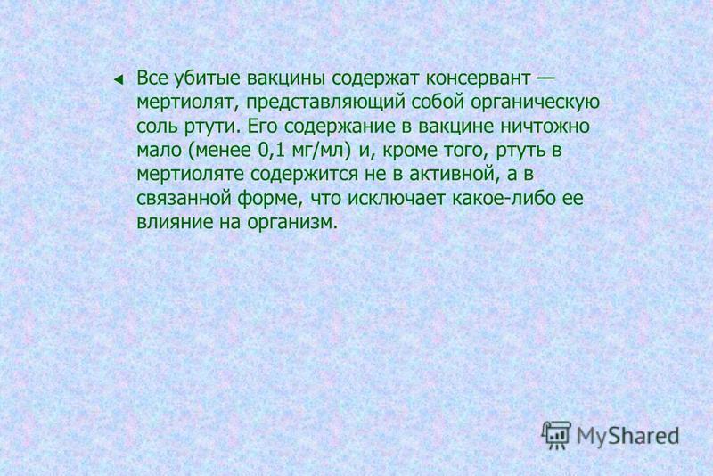 Все убитые вакцины содержат консервант мертиолят, представляющий собой органическую соль ртути. Его содержание в вакцине ничтожно мало (менее 0,1 мг/мл) и, кроме того, ртуть в мертиоляте содержится не в активной, а в связанной форме, что исключает ка
