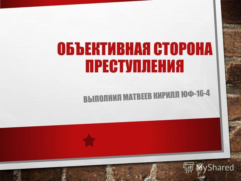 ОБЪЕКТИВНАЯ СТОРОНА ПРЕСТУПЛЕНИЯ ВЫПОЛНИЛ МАТВЕЕВ КИРИЛЛ ЮФ-16-4