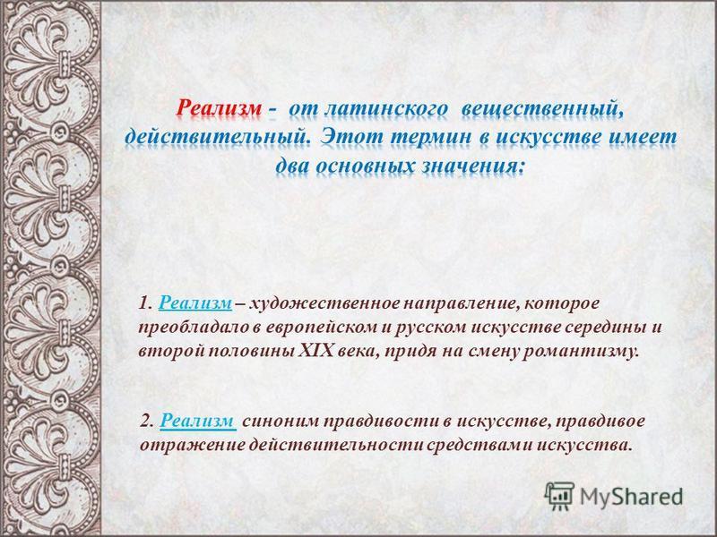 1. Реализм – художественное направление, которое преобладало в европейском и русском искусстве середины и второй половины XIX века, придя на смену романтизму. 2. Реализм синоним правдивости в искусстве, правдивое отражение действительности средствами