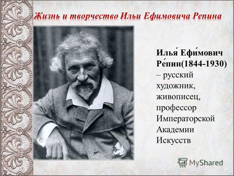 Илья́ Ефи́мович Ре́пин(1844-1930) – русский художник, живописец, профессор Императорской Академии Искусств