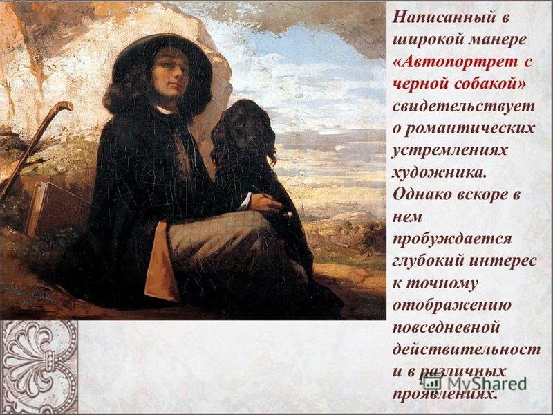 Написанный в широкой манере «Автопортрет с черной собакой» свидетельствует о романтических устремлениях художника. Однако вскоре в нем пробуждается глубокий интерес к точному отображению повседневной действительности в различных проявлениях.