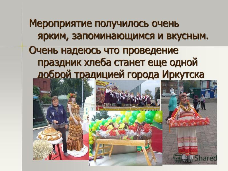 Мероприятие получилось очень ярким, запоминающимся и вкусным. Очень надеюсь что проведение праздник хлеба станет еще одной доброй традицией города Иркутска