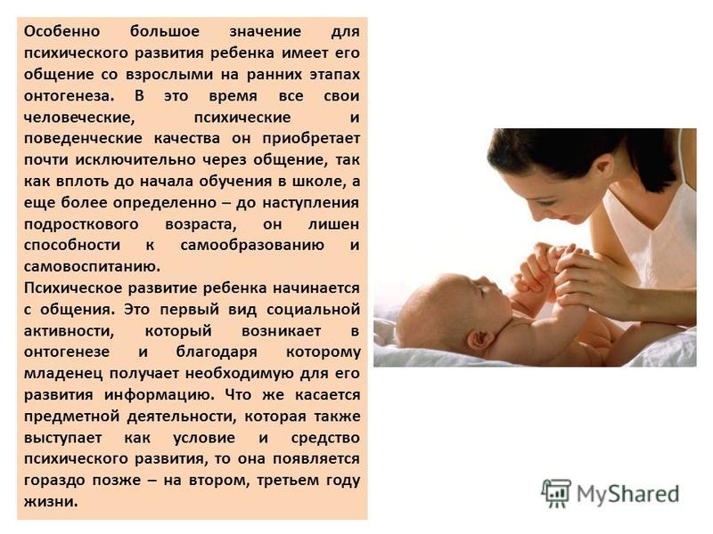 Особенно большое значении для психического развития ребенка имеет его общении со взрослыми на ранних этапах онтогенеза. В это время все свои человеческие, психические и поведенческие качества он приобретает почти исключительно через общении, так как