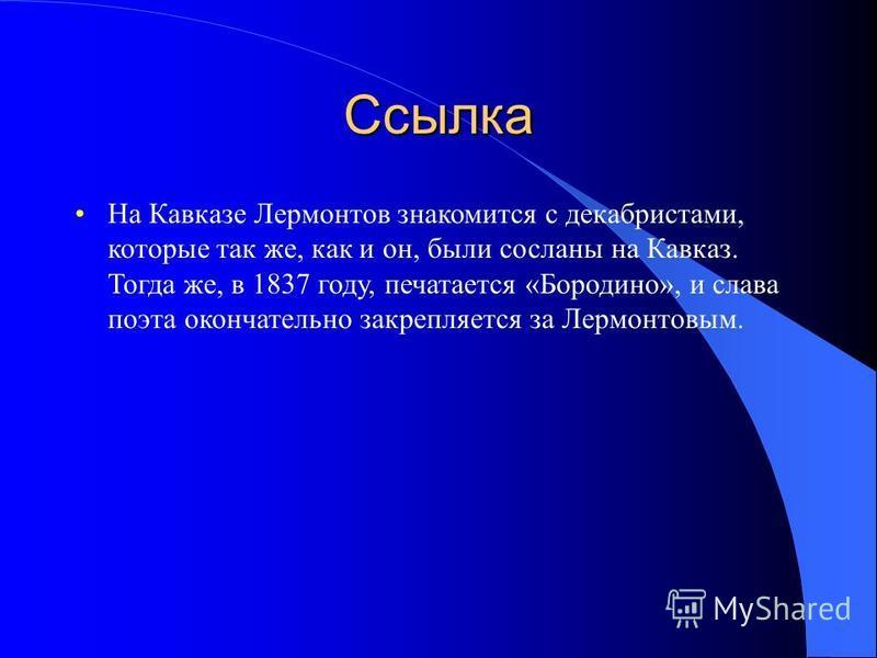 Ссылка На Кавказе Лермонтов знакомится с декабристами, которые так же, как и он, были сосланы на Кавказ. Тогда же, в 1837 году, печатается «Бородино», и слава поэта окончательно закрепляется за Лермонтовым.