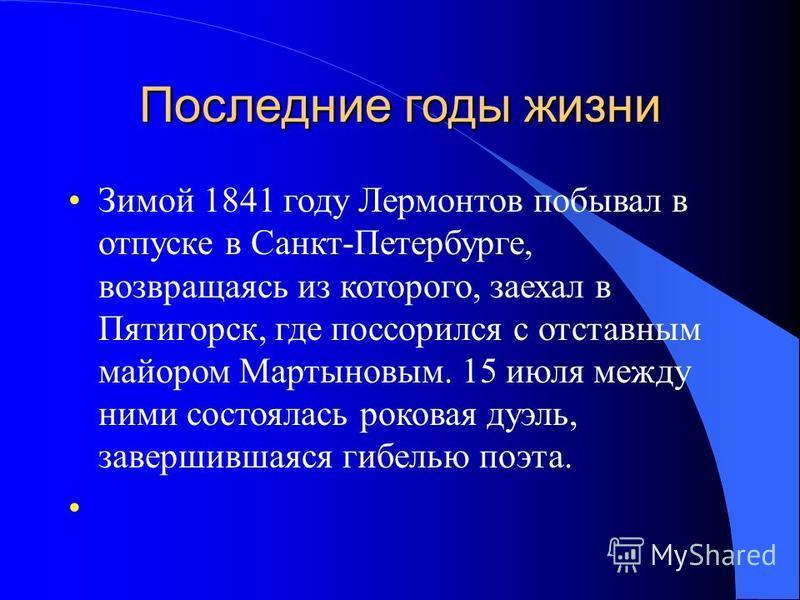 Последние годы жизни Зимой 1841 году Лермонтов побывал в отпуске в Санкт-Петербурге, возвращаясь из которого, заехал в Пятигорск, где поссорился с отставным майором Мартыновым. 15 июля между ними состоялась роковая дуэль, завершившаяся гибелью поэта.