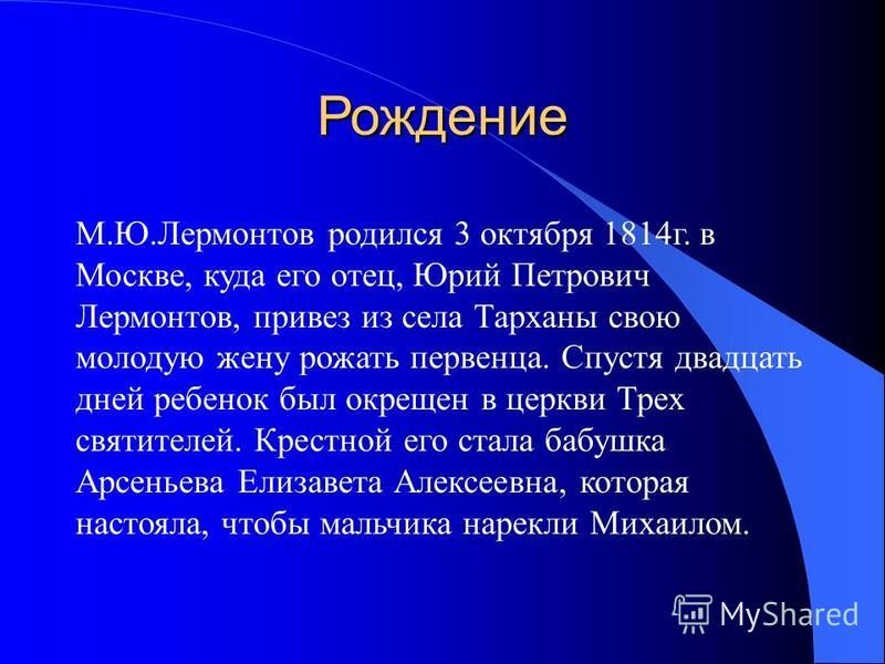 Рождение М.Ю.Лермонтов родился 3 октября 1814 г. в Москве, куда его отец, Юрий Петрович Лермонтов, привез из села Тарханы свою молодую жену рожать первенца. Спустя двадцать дней ребенок был окрещен в церкви Трех святителей. Крестной его стала бабушка