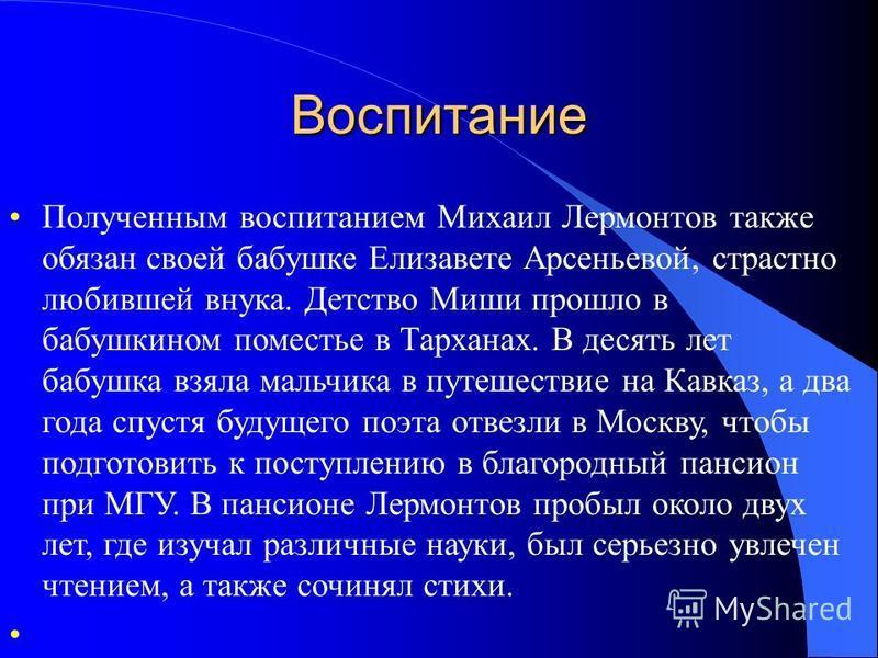 Воспитание Полученным воспитанием Михаил Лермонтов также обязан своей бабушке Елизавете Арсеньевой, страстно любившей внука. Детство Миши прошло в бабушкином поместье в Тарханах. В десять лет бабушка взяла мальчика в путешествие на Кавказ, а два года