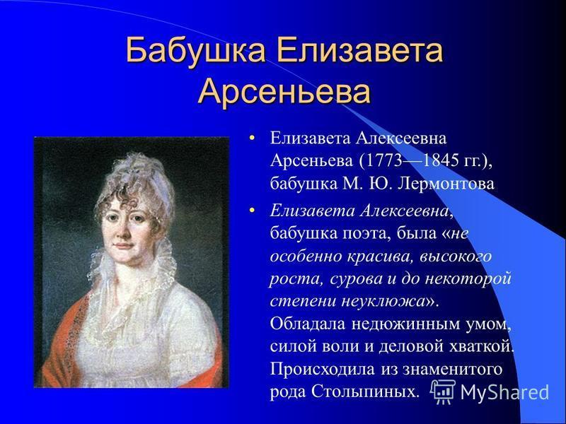 Бабушка Елизавета Арсеньева Елизавета Алексеевна Арсеньева (17731845 гг.), бабушка М. Ю. Лермонтова Елизавета Алексеевна, бабушка поэта, была «не особенно красива, высокого роста, сурова и до некоторой степени неуклюжа». Обладала недюжинным умом, сил