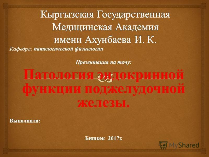Кафедра : патологической физиологии Презентация на тему : Патология эндокринной функции поджелудочной железы. Выполнила: Бишкек 2017 г.