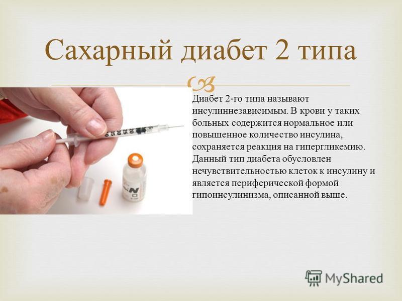 Сахарный диабет 2 типа Диабет 2- го типа называют инсулиннезависимым. В крови у таких больных содержится нормальное или повышенное количество инсулина, сохраняется реакция на гипергликемию. Данный тип диабета обусловлен нечувствительностью клеток к и