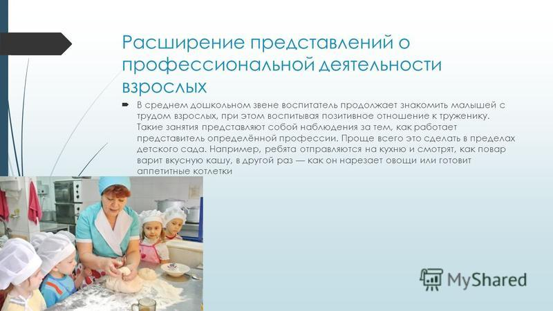 Расширение представлений о профессиональной деятельности взрослых В среднем дошкольном звене воспитатель продолжает знакомить малышей с трудом взрослых, при этом воспитывая позитивное отношение к труженику. Такие занятия представляют собой наблюдения