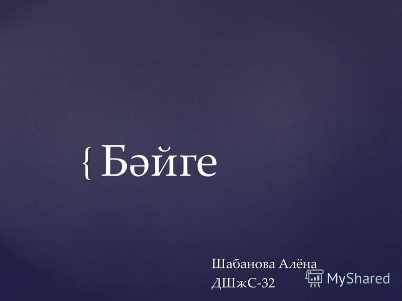 { Бәйге Шабанова Алёна ДШжС-32