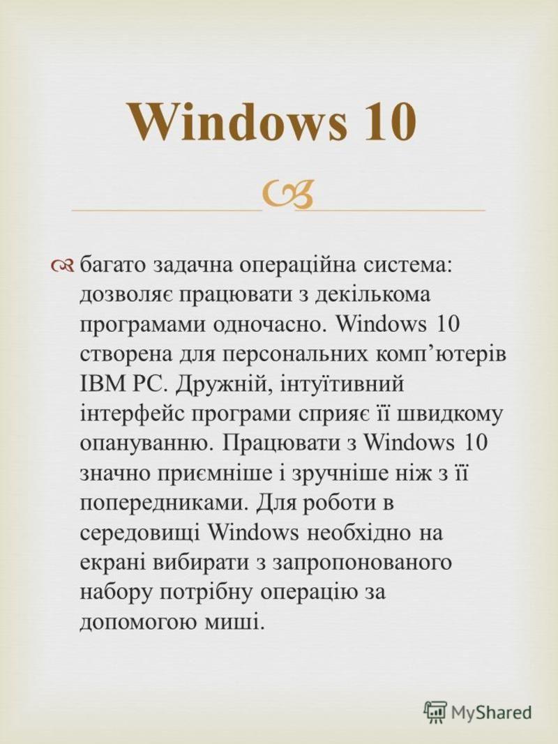 багато задачна операційна система : дозволяє працювати з декількома програмами одночасно. Windows 10 створена для персональних комп ютерів IBM PC. Дружній, інтуїтивний інтерфейс програми сприяє її швидкому опануванню. Працювати з Windows 10 значно пр