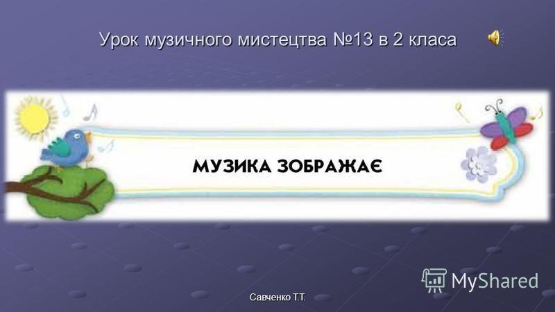 Урок музичного мистецтва 13 в 2 класа Савченко Т.Т.