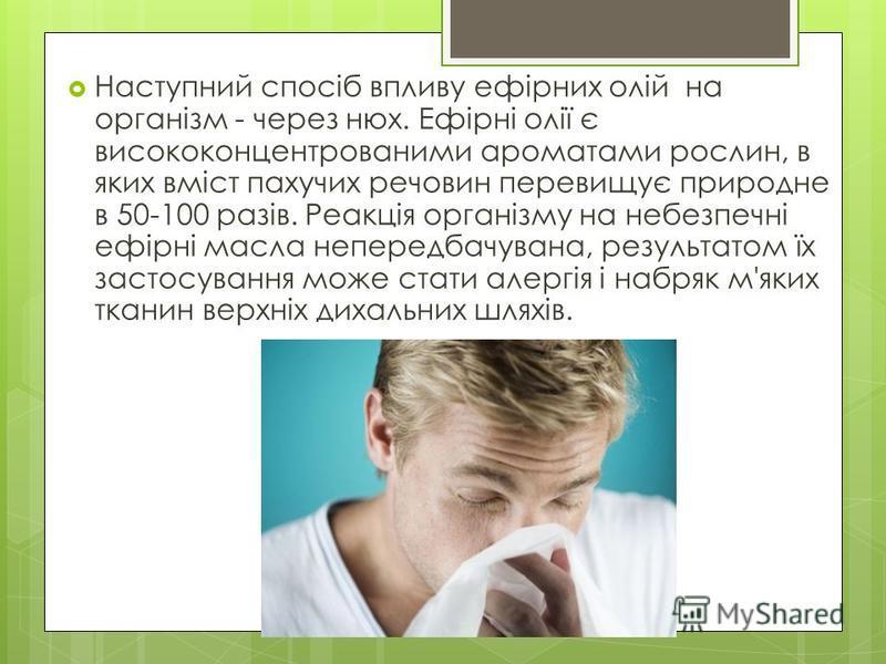 Наступний спосіб впливу ефірних олій на організм - через нюх. Ефірні олії є висококонцентрованими ароматами рослин, в яких вміст пахучих речовин перевищує природне в 50-100 разів. Реакція організму на небезпечні ефірні масла непередбачувана, результа