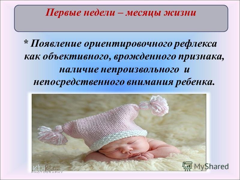 * Появление ориентировочного рефлекса как объективного, врожденного признака, наличие непроизвольного и непосредственного внимания ребенка. Первые недели – месяцы жизни