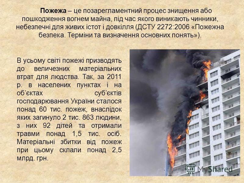 Пожежа – це позарегламентний процес знищення або пошкодження вогнем майна, під час якого виникають чинники, небезпечні для живих істот і довкілля (ДСТУ 2272:2006 «Пожежна безпека. Терміни та визначення основних понять»). В усьому світі пожежі призвод