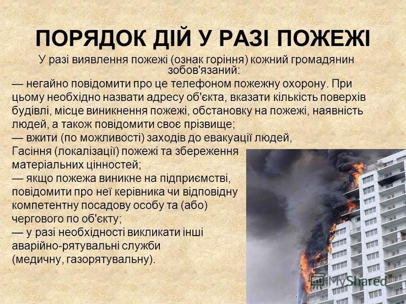 ПОРЯДОК ДІЙ У РАЗІ ПОЖЕЖІ У разі виявлення пожежі (ознак горіння) кожний громадянин зобов'язаний: негайно повідомити про це телефоном пожежну охорону. При цьому необхідно назвати адресу об'єкта, вказати кількість поверхів будівлі, місце виникнення по