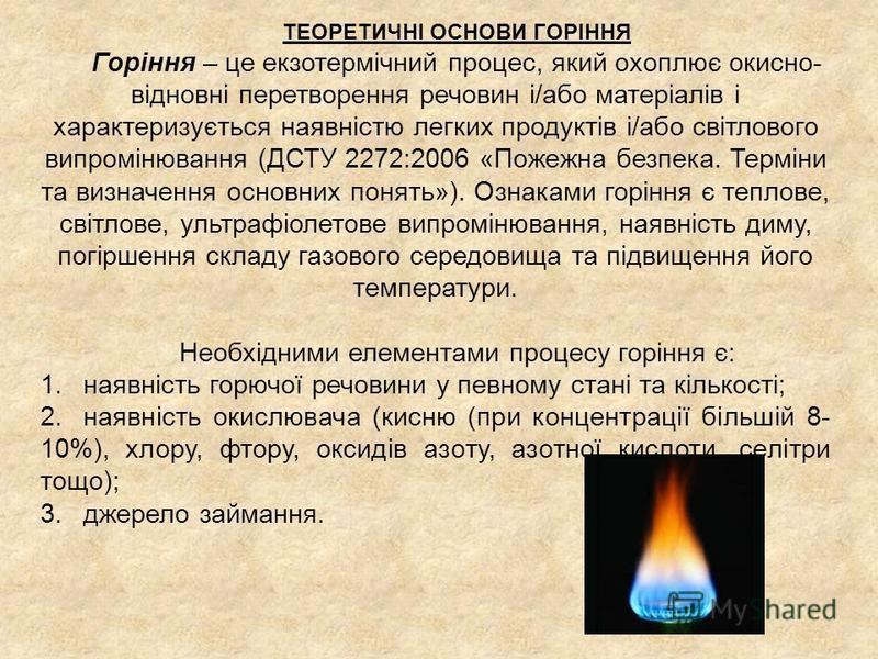 ТЕОРЕТИЧНІ ОСНОВИ ГОРІННЯ Горіння – це екзотермічний процес, який охоплює окисно- відновні перетворення речовин і/або матеріалів і характеризується наявністю легких продуктів і/або світлового випромінювання (ДСТУ 2272:2006 «Пожежна безпека. Терміни т