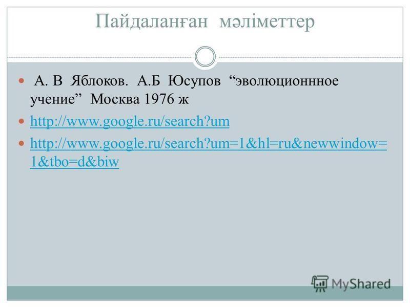 Пайдаланған мәліметтер А. В Яблоков. А.Б Юсупов эволюционное учение Москва 1976 ж http://www.google.ru/search?um http://www.google.ru/search?um=1&hl=ru&newwindow= 1&tbo=d&biw http://www.google.ru/search?um=1&hl=ru&newwindow= 1&tbo=d&biw