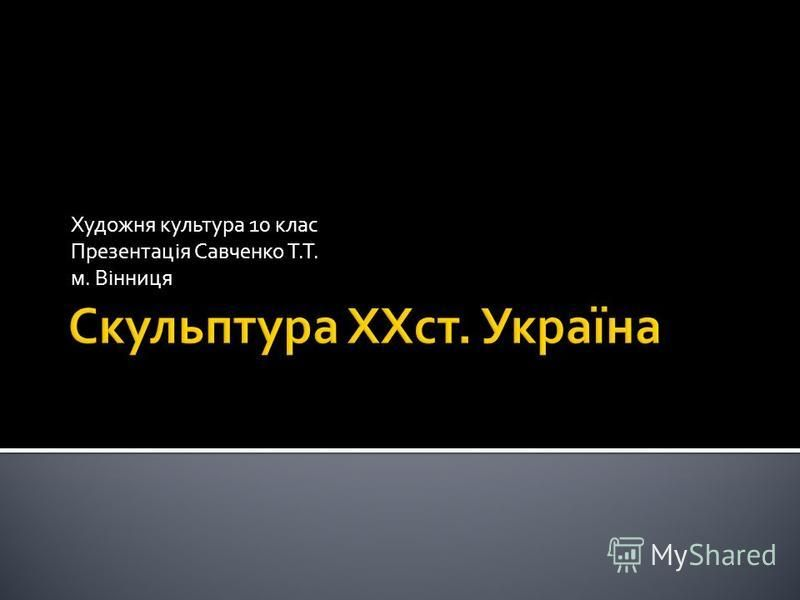 Художня культура 10 клас Презентація Савченко Т.Т. м. Вінниця