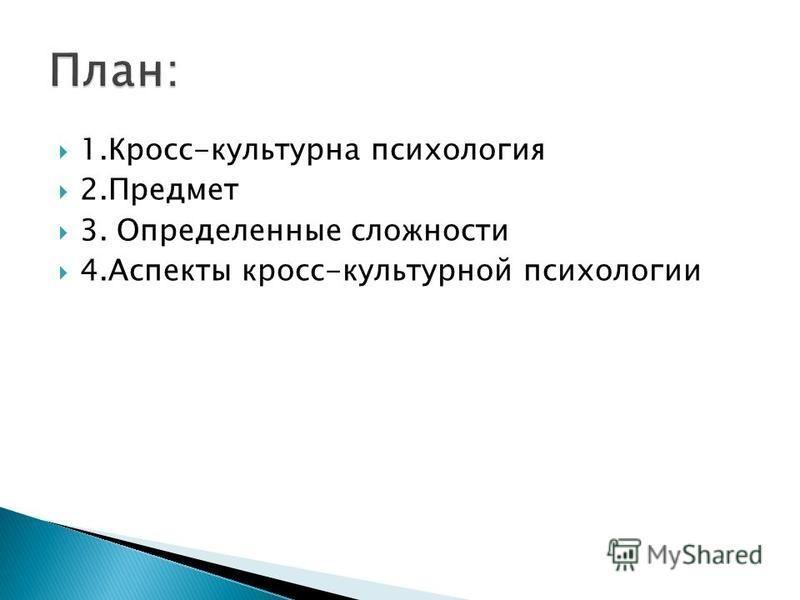 1.Кросс-культурна психология 2. Предмет 3. Определенные сложности 4. Аспекты кросс-культурной психологии