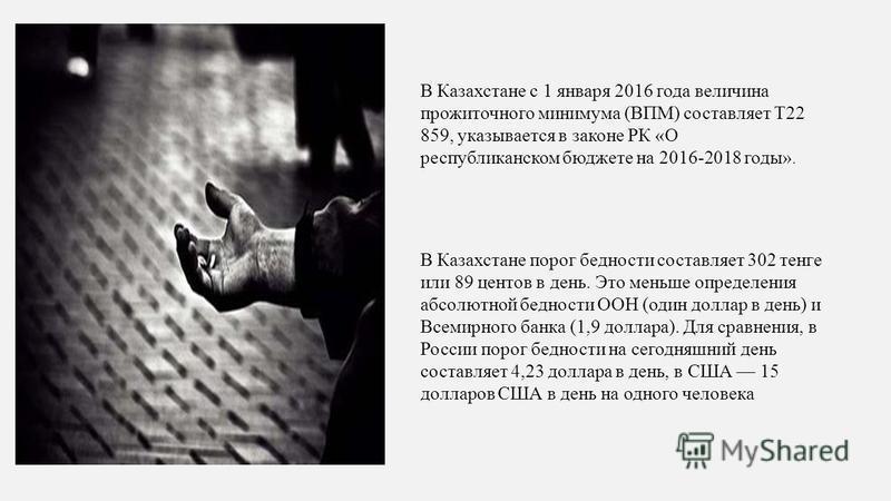 В Казахстане с 1 января 2016 года величина прожиточного минимума (ВПМ) составляет Т22 859, указывается в законе РК «О республиканском бюджете на 2016-2018 годы». В Казахстане порог бедности составляет 302 тенге или 89 центов в день. Это меньше опреде