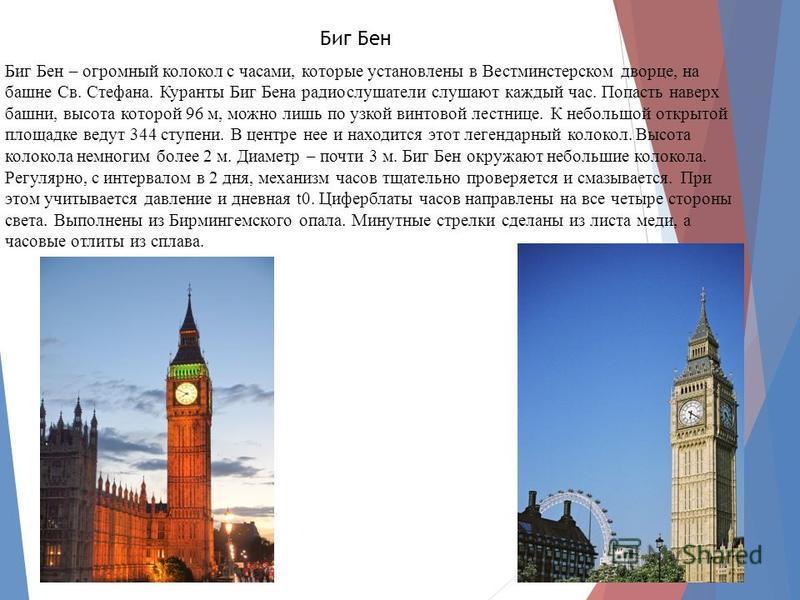 Биг Бен Биг Бен – огромный колокол с часами, которые установлены в Вестминстерском дворце, на башне Св. Стефана. Куранты Биг Бена радиослушатели слушают каждый час. Попасть наверх башни, высота которой 96 м, можно лишь по узкой винтовой лестнице. К н