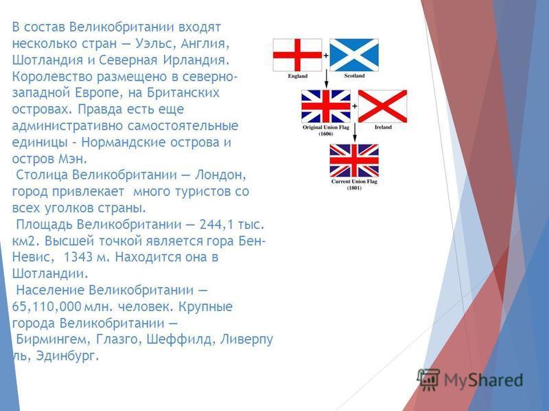 В состав Великобритании входят несколько стран Уэльс, Англия, Шотландия и Северная Ирландия. Королевство размещено в северно- западной Европе, на Британских островах. Правда есть еще административно самостоятельные единицы – Нормандские острова и ост