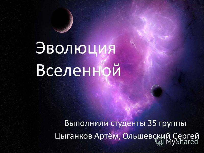 Эволюция Вселенной Выполнили студенты 35 группы Цыганков Артём, Ольшевский Сергей