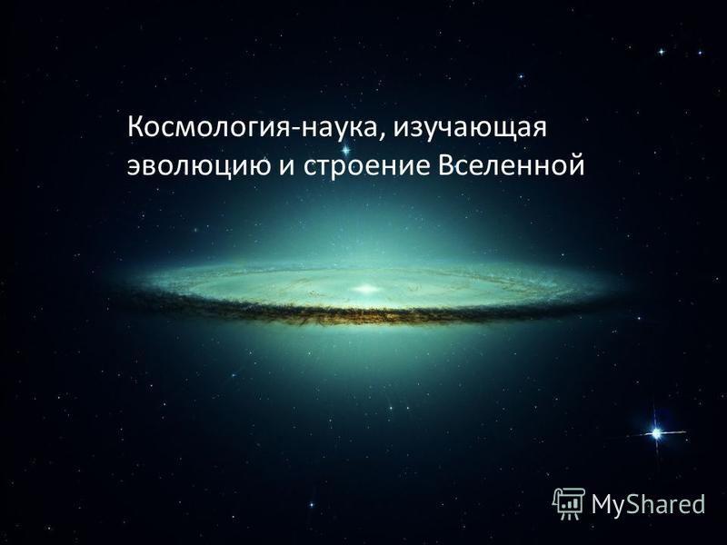 Космология-наука, изучающая эволюцию и строение Вселенной