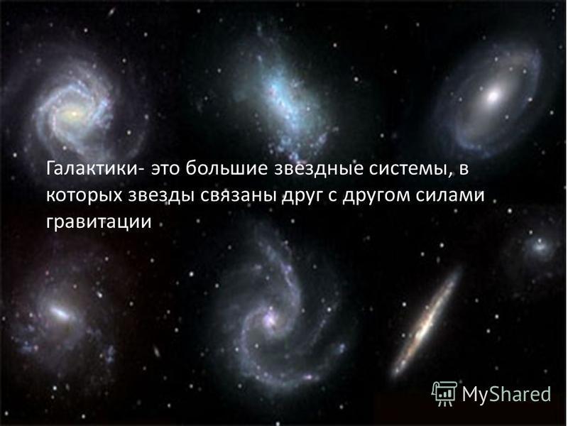 Галактики- это большие звездные системы, в которых звезды связаны друг с другом силами гравитации