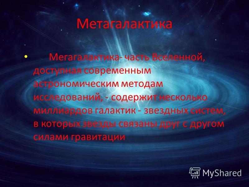 Метагалактика Мегагалактика- часть Вселенной, доступная современным астрономическим методам исследований, - содержит несколько миллиардов галактик - звездных систем, в которых звезды связаны друг с другом силами гравитации
