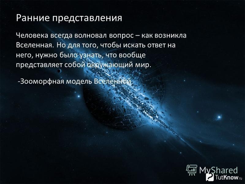 Человека всегда волновал вопрос – как возникла Вселенная. Но для того, чтобы искать ответ на него, нужно было узнать, что вообще представляет собой окружающий мир. Ранние представления -Зооморфная модель Вселенной