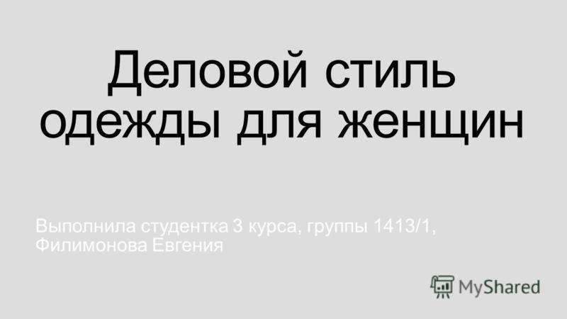 Деловой стиль одежды для женщин Выполнила студентка 3 курса, группы 1413/1, Филимонова Евгения