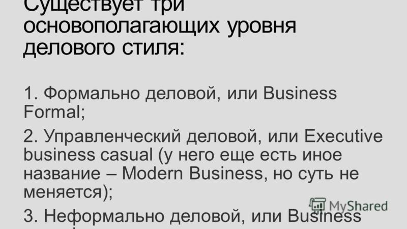 Существует три основополагающих уровня делового стиля: 1. Формально деловой, или Business Formal; 2. Управленческий деловой, или Executive business casual (у него еще есть иное название – Modern Business, но суть не меняется); 3. Неформально деловой,