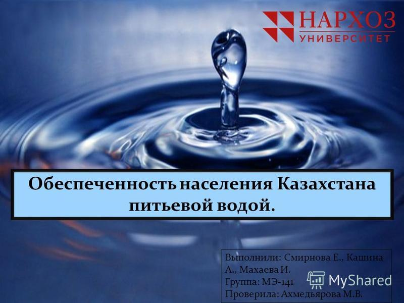 Обеспеченность населения Казахстана питьевой водой. Выполнили: Смирнова Е., Кашина А., Махаева И. Группа: МЭ-141 Проверила: Ахмедьярова М.В.