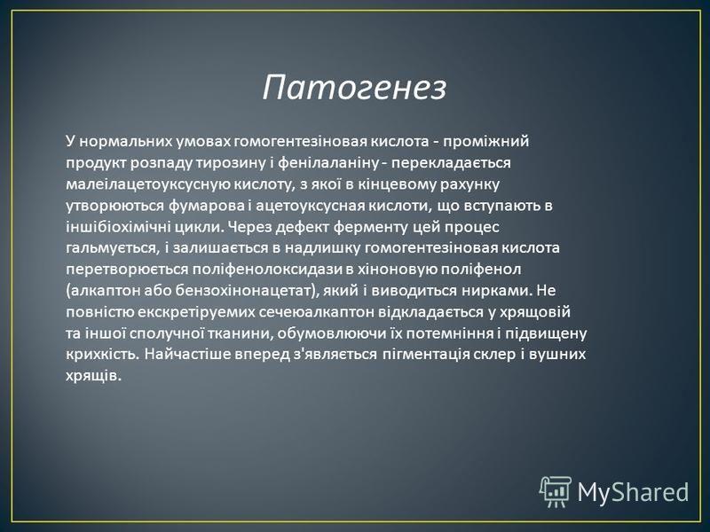 Патогенез У нормальних умовах гомогентезіновая кислота - проміжний продукт розпаду тирозину і фенілаланіну - перекладається малеілацетоуксусную кислоту, з якої в кінцевому рахунку утворюються фумарова і ацетоуксусная кислоти, що вступають в іншібіохі