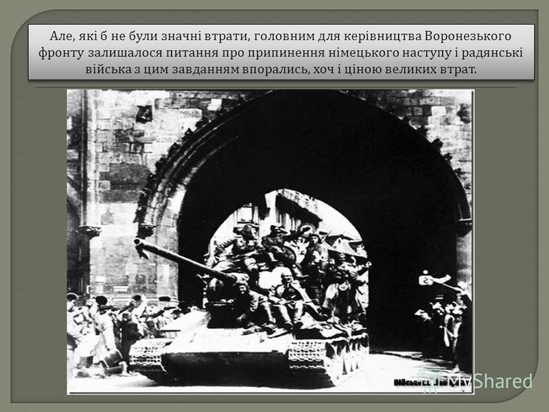 Але, які б не були значні втрати, головним для керівництва Воронезького фронту залишалося питання про припинення німецького наступу і радянські війська з цим завданням впорались, хоч і ціною великих втрат.