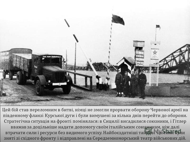 Цей бій став переломним в битві, німці не змогли прорвати оборону Червоної армії на південному фланзі Курської дуги і були вимушені за кілька днів перейти до оборони. Стратегічна ситуація на фронті помінялася : в Сицилії висадилися союзники, і Гітлер