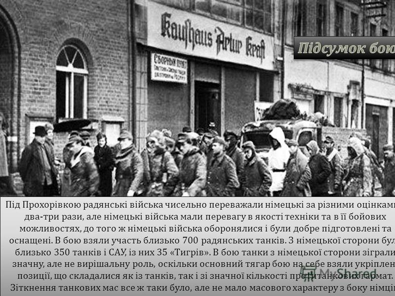 Під Прохорівкою радянські війська чисельно переважали німецькі за різними оцінками у два - три рази, але німецькі війська мали перевагу в якості техніки та в її бойових можливостях, до того ж німецькі війська оборонялися і були добре підготовлені та