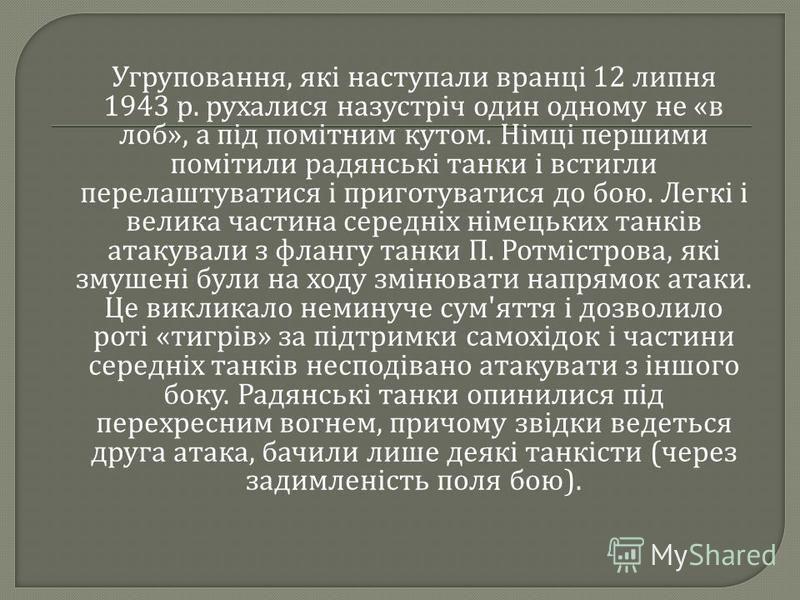 Угруповання, які наступали вранці 12 липня 1943 р. рухалися назустріч один одному не « в лоб », а під помітним кутом. Німці першими помітили радянські танки і встигли перелаштуватися і приготуватися до бою. Легкі і велика частина середніх німецьких т