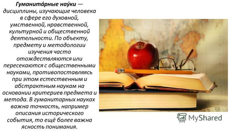 Гуманита́рные нау́ки дисциплины, изучающие человека в сфере его духовной, умственной, нравственной, культурной и общественной деятельности. По объекту, предмету и методологии изучения часто отождествляются или пересекаются с общественными науками, пр