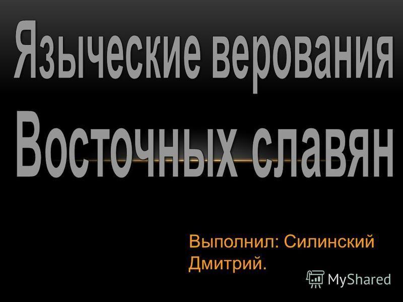 Выполнил: Cилинский Дмитрий.